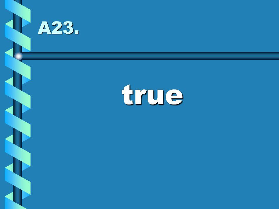 A23. true