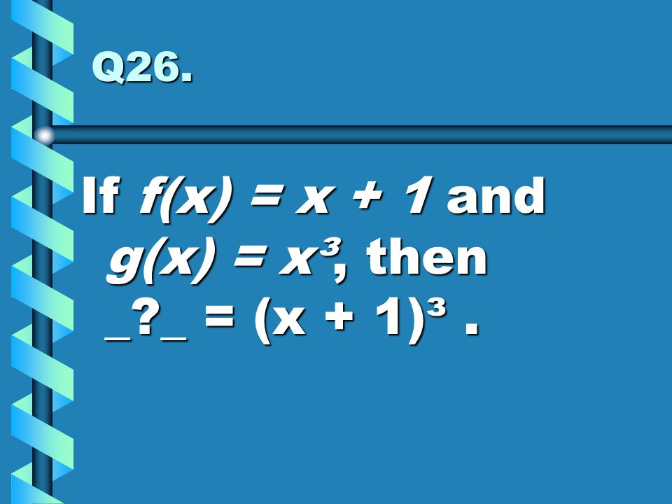 Q26. If f(x) = x + 1 and g(x) = x³, then _?_ = (x + 1)³.