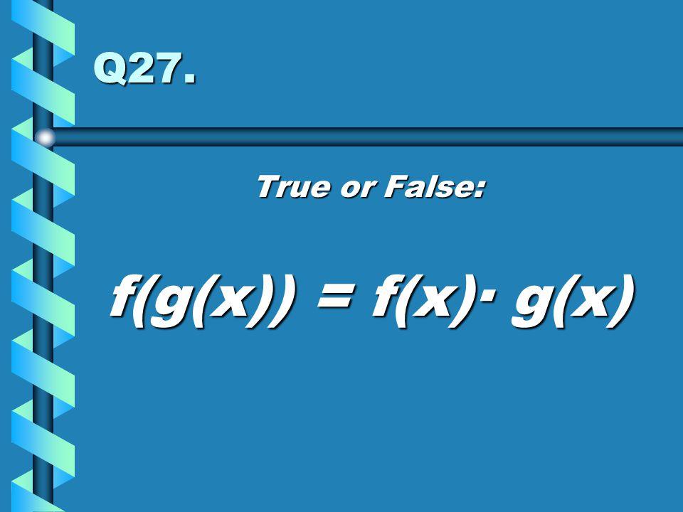 Q27. True or False: f(g(x)) = f(x)· g(x)