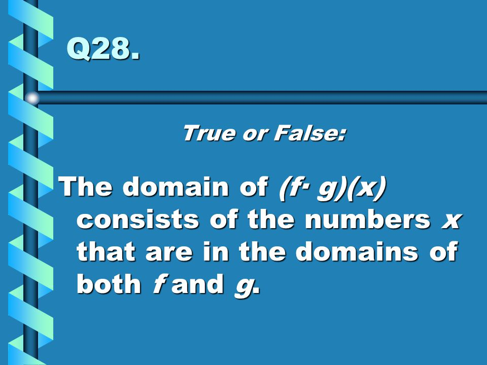 Q28. True or False: The domain of (f· g)(x) consists of the numbers x that are in the domains of both f and g.