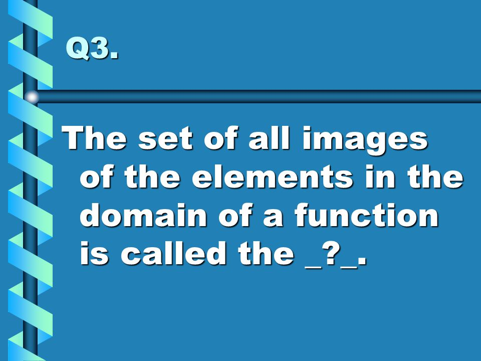 Q3. The set of all images of the elements in the domain of a function is called the _?_.