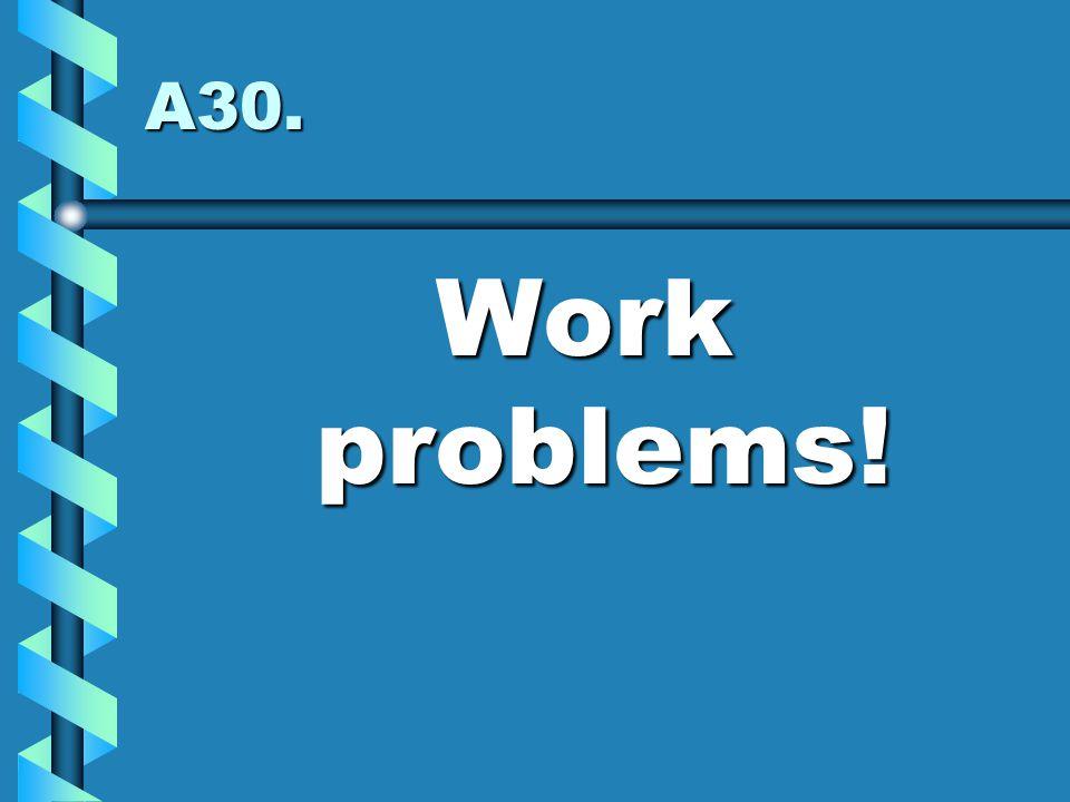 A30. Work problems!