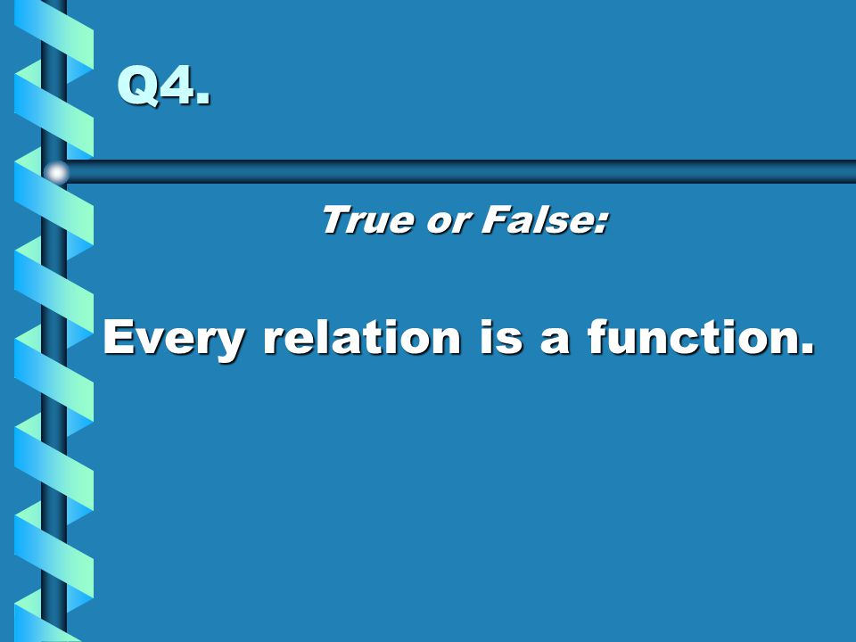 Q4. True or False: Every relation is a function.