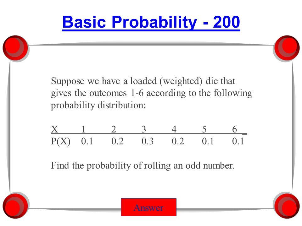 Basic Probability - 100 Answer Suppose we have a loaded (weighted) die that gives the outcomes 1-6 according to the following probability distribution: X123456 _ P(X)0.10.20.30.20.10.1 Find the probability of rolling a 5 or 6.