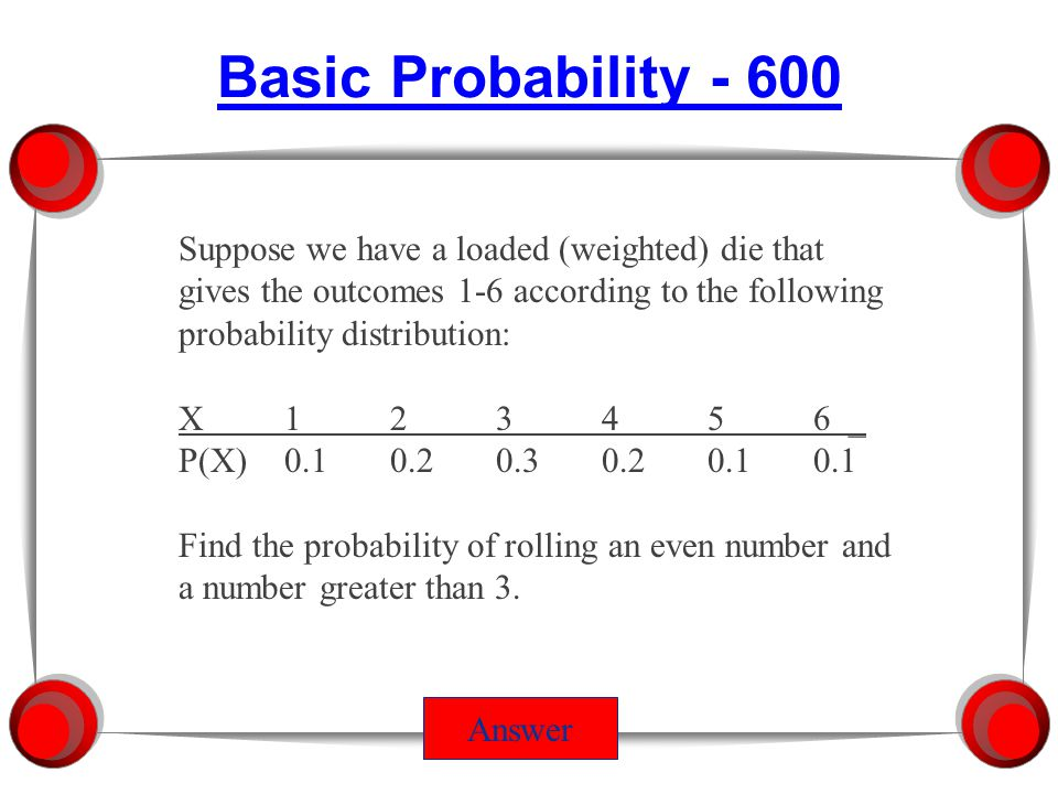 Answer Suppose we have a loaded (weighted) die that gives the outcomes 1-6 according to the following probability distribution: X123456 _ P(X)0.10.20.30.20.10.1 Find the probability of rolling an even number or a number greater than 3.
