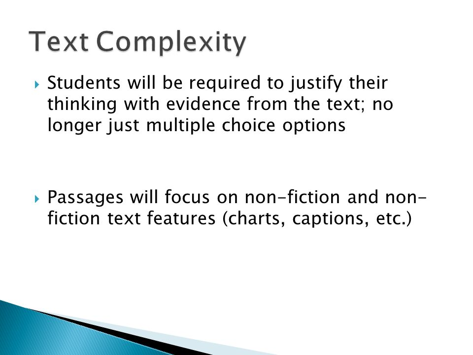  Students will be required to justify their thinking with evidence from the text; no longer just multiple choice options  Passages will focus on non-fiction and non- fiction text features (charts, captions, etc.)
