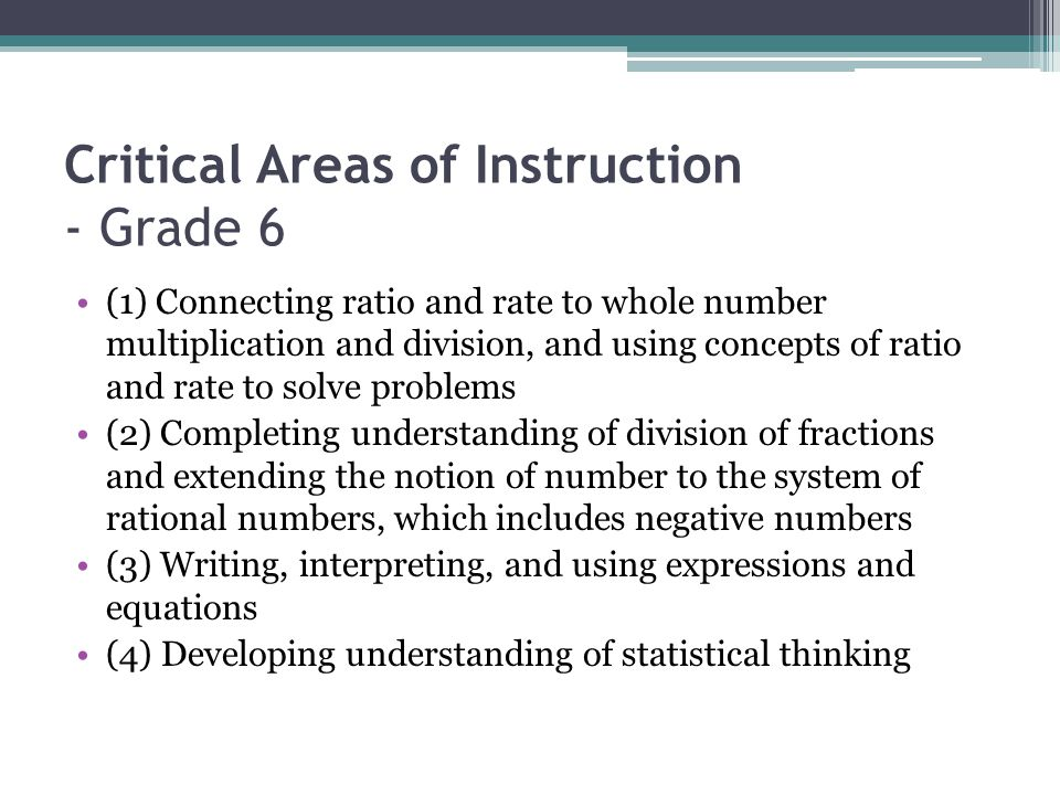 Critical Areas of Instruction - Grade 6 (1) Connecting ratio and rate to whole number multiplication and division, and using concepts of ratio and rate to solve problems (2) Completing understanding of division of fractions and extending the notion of number to the system of rational numbers, which includes negative numbers (3) Writing, interpreting, and using expressions and equations (4) Developing understanding of statistical thinking