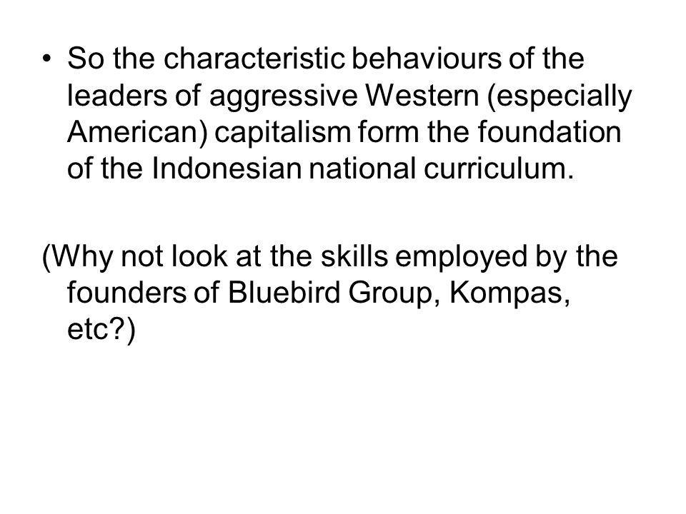 So the characteristic behaviours of the leaders of aggressive Western (especially American) capitalism form the foundation of the Indonesian national curriculum.