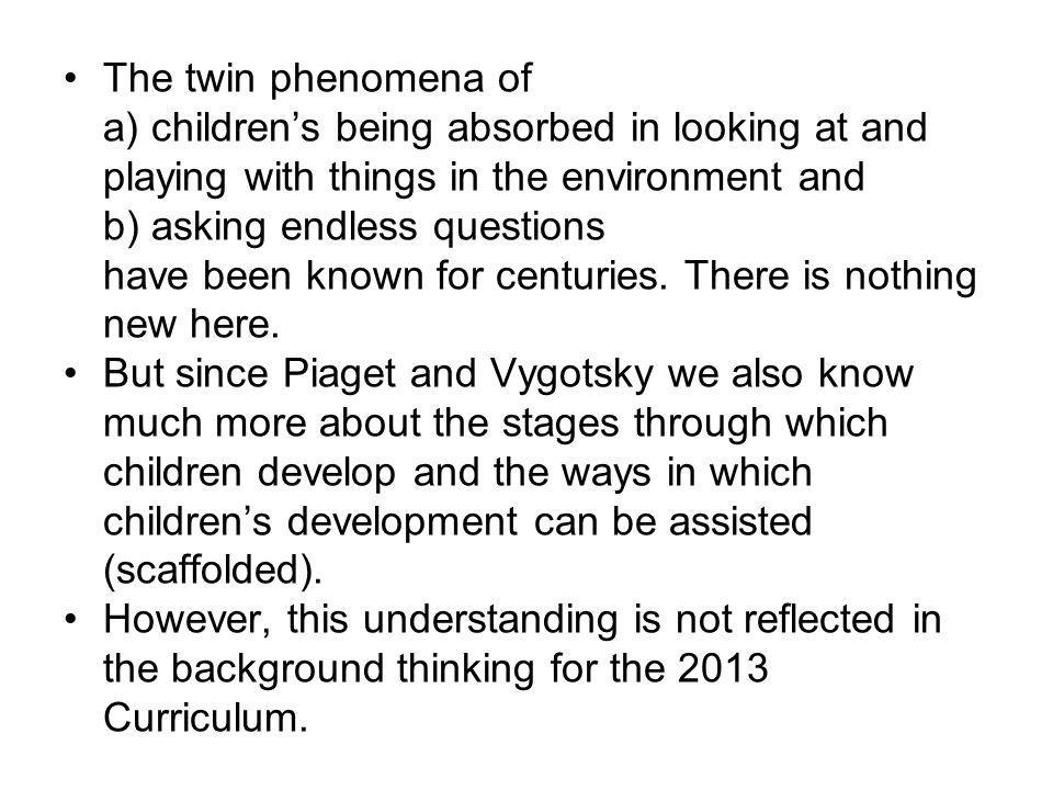 The twin phenomena of a) children's being absorbed in looking at and playing with things in the environment and b) asking endless questions have been known for centuries.