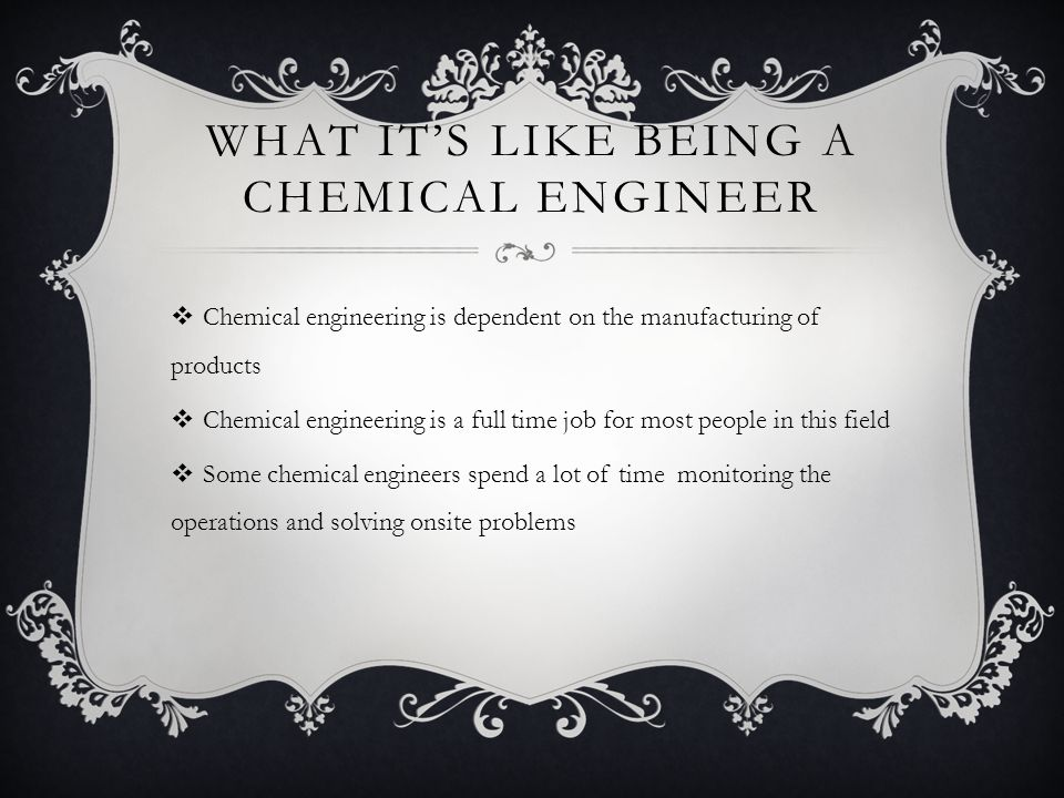 WHAT IT'S LIKE BEING A CHEMICAL ENGINEER  Chemical engineering is dependent on the manufacturing of products  Chemical engineering is a full time jo