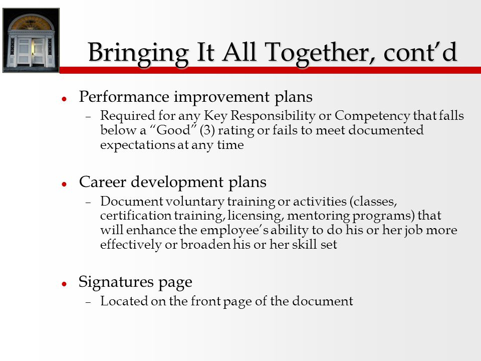Bringing It All Together Overall annual competency level and ratings are on one page – Transfer the overall Key Responsibility rating into the appropriate space – Transfer the overall Competency rating into the appropriate space – Weight both ratings equally to determine the final overall annual rating, and check the appropriate box – Copy the summary annual competency level into the appropriate space