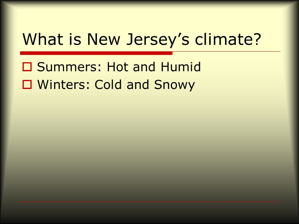 What is New Jersey's climate  Summers: Hot and Humid  Winters: Cold and Snowy