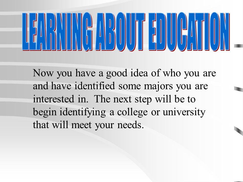 Now you have a good idea of who you are and have identified some majors you are interested in.
