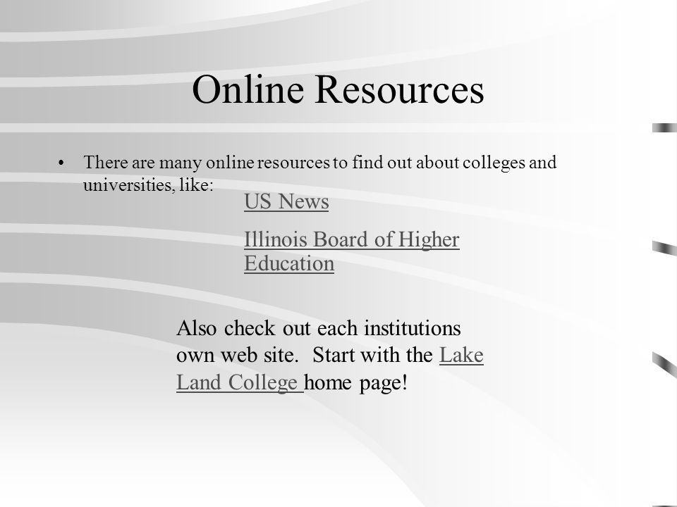 Online Resources There are many online resources to find out about colleges and universities, like: US News Illinois Board of Higher Education Also check out each institutions own web site.