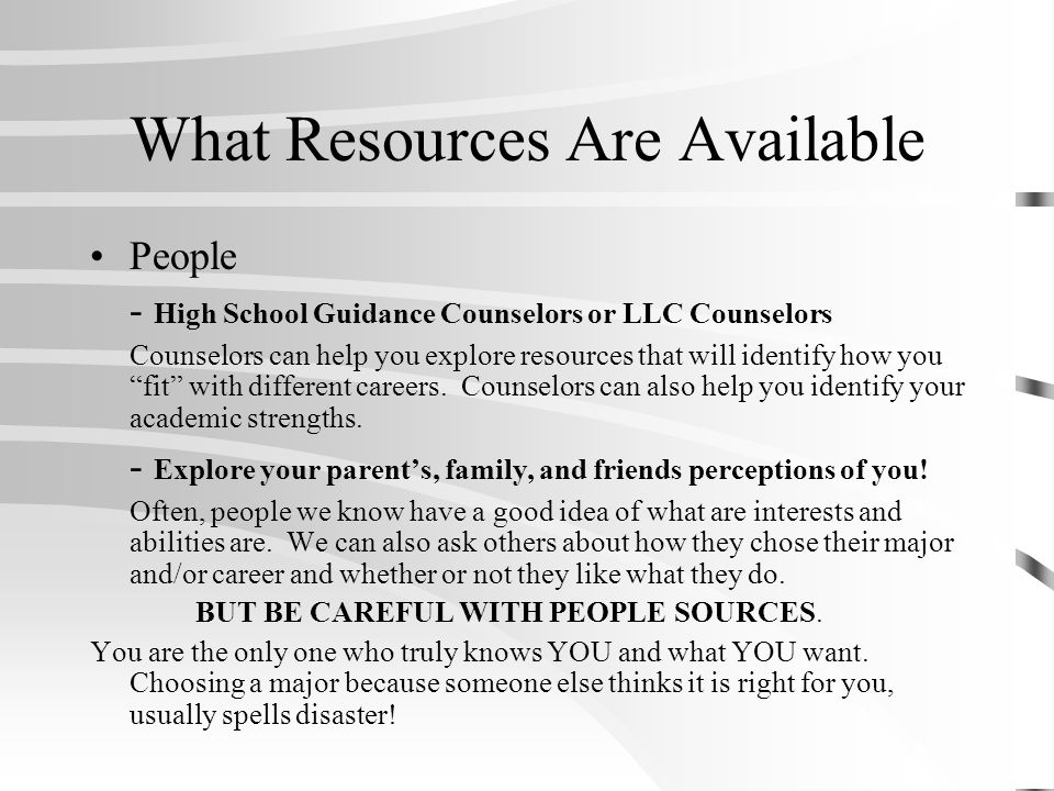 What Resources Are Available People - High School Guidance Counselors or LLC Counselors Counselors can help you explore resources that will identify how you fit with different careers.