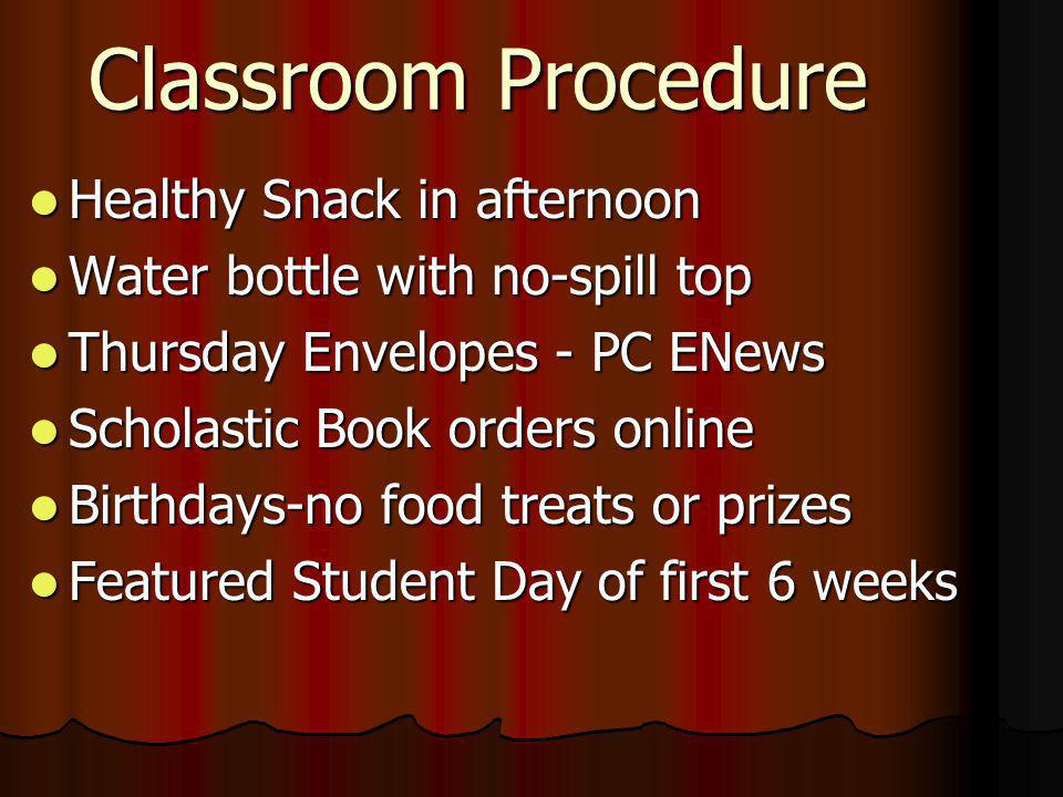 Classroom Procedure Healthy Snack in afternoon Healthy Snack in afternoon Water bottle with no-spill top Water bottle with no-spill top Thursday Envelopes - PC ENews Thursday Envelopes - PC ENews Scholastic Book orders online Scholastic Book orders online Birthdays-no food treats or prizes Birthdays-no food treats or prizes Featured Student Day of first 6 weeks Featured Student Day of first 6 weeks