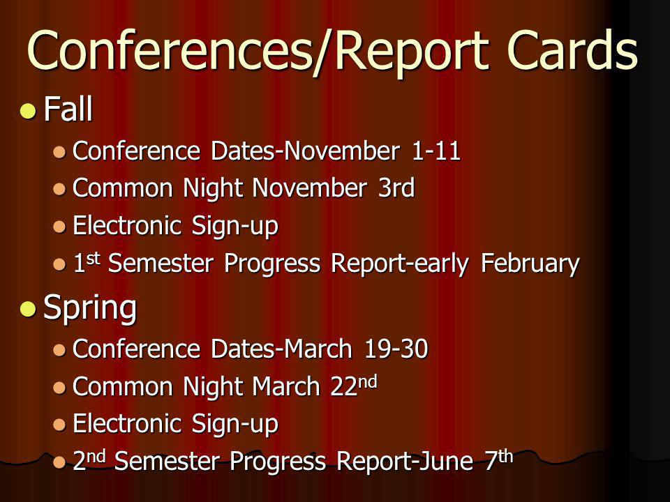 Conferences/Report Cards Fall Fall Conference Dates-November 1-11 Conference Dates-November 1-11 Common Night November 3rd Common Night November 3rd Electronic Sign-up Electronic Sign-up 1 st Semester Progress Report-early February 1 st Semester Progress Report-early February Spring Spring Conference Dates-March 19-30 Conference Dates-March 19-30 Common Night March 22 nd Common Night March 22 nd Electronic Sign-up Electronic Sign-up 2 nd Semester Progress Report-June 7 th 2 nd Semester Progress Report-June 7 th