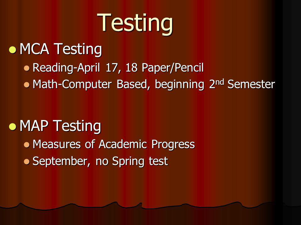 Testing MCA Testing MCA Testing Reading-April 17, 18 Paper/Pencil Reading-April 17, 18 Paper/Pencil Math-Computer Based, beginning 2 nd Semester Math-Computer Based, beginning 2 nd Semester MAP Testing MAP Testing Measures of Academic Progress Measures of Academic Progress September, no Spring test September, no Spring test