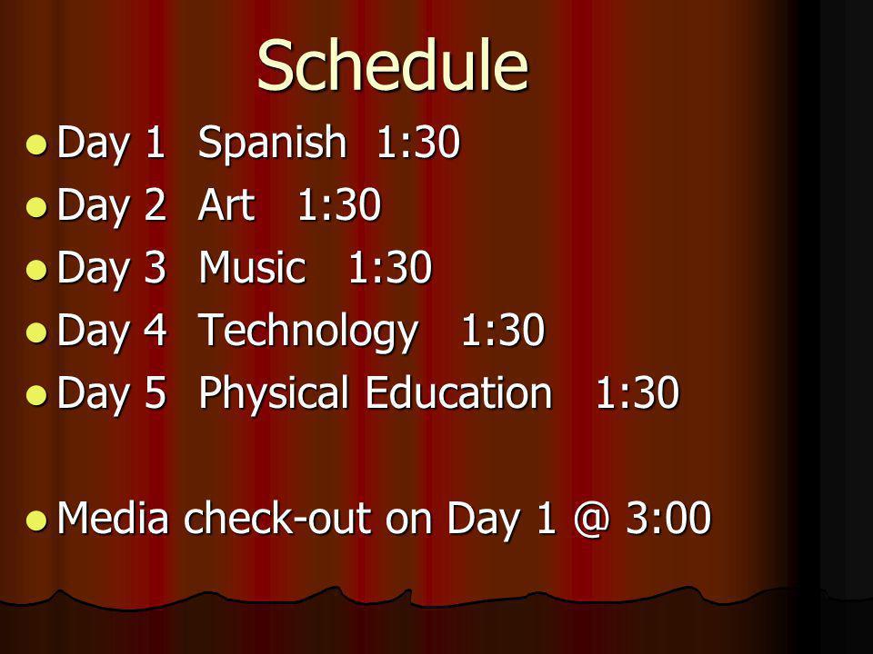 Schedule Day 1Spanish 1:30 Day 1Spanish 1:30 Day 2Art 1:30 Day 2Art 1:30 Day 3Music 1:30 Day 3Music 1:30 Day 4Technology 1:30 Day 4Technology 1:30 Day 5 Physical Education 1:30 Day 5 Physical Education 1:30 Media check-out on Day 1 @ 3:00 Media check-out on Day 1 @ 3:00