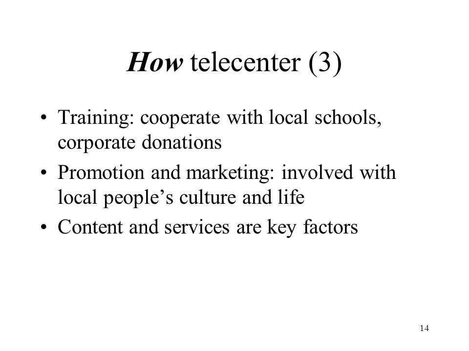 14 How telecenter (3) Training: cooperate with local schools, corporate donations Promotion and marketing: involved with local people's culture and life Content and services are key factors
