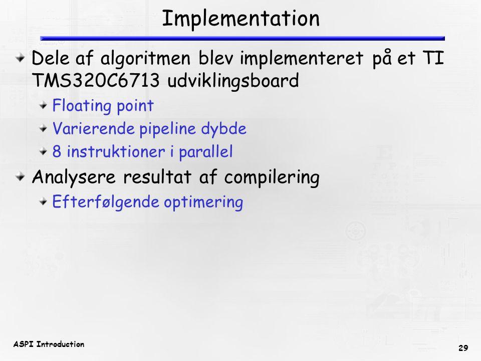 29 ASPI Introduction Implementation Dele af algoritmen blev implementeret på et TI TMS320C6713 udviklingsboard Floating point Varierende pipeline dybde 8 instruktioner i parallel Analysere resultat af compilering Efterfølgende optimering