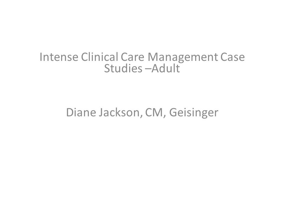 Intense Clinical Care Management Case Studies –Adult Diane Jackson, CM, Geisinger