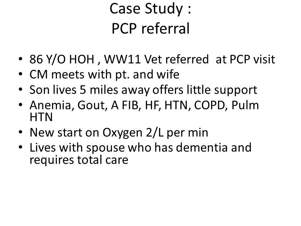 Case Study : PCP referral 86 Y/O HOH, WW11 Vet referred at PCP visit CM meets with pt. and wife Son lives 5 miles away offers little support Anemia, G