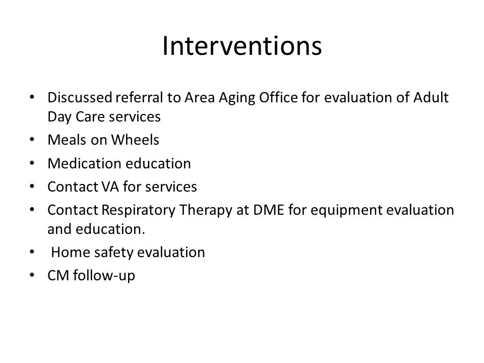 Interventions Discussed referral to Area Aging Office for evaluation of Adult Day Care services Meals on Wheels Medication education Contact VA for se