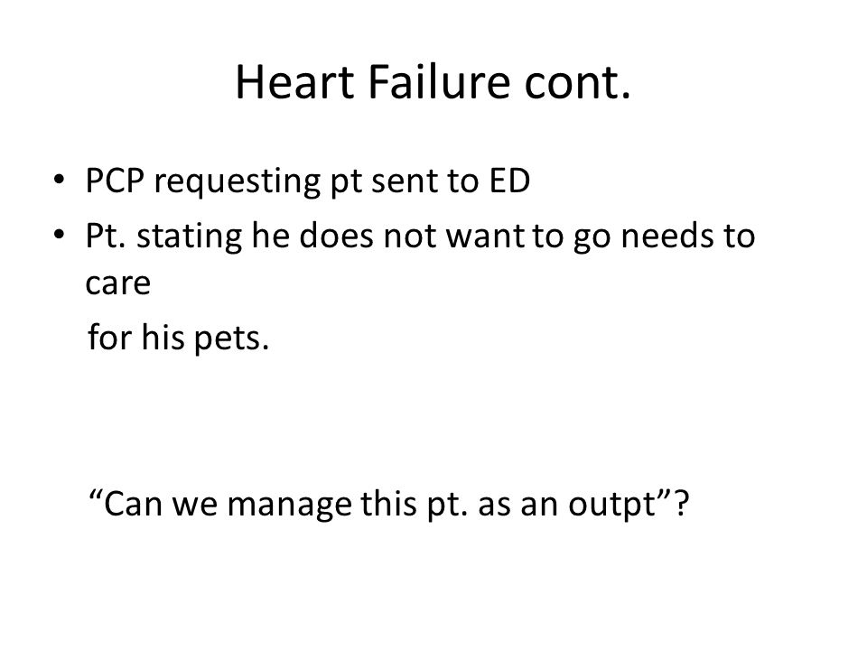 "Heart Failure cont. PCP requesting pt sent to ED Pt. stating he does not want to go needs to care for his pets. ""Can we manage this pt. as an outpt""?"