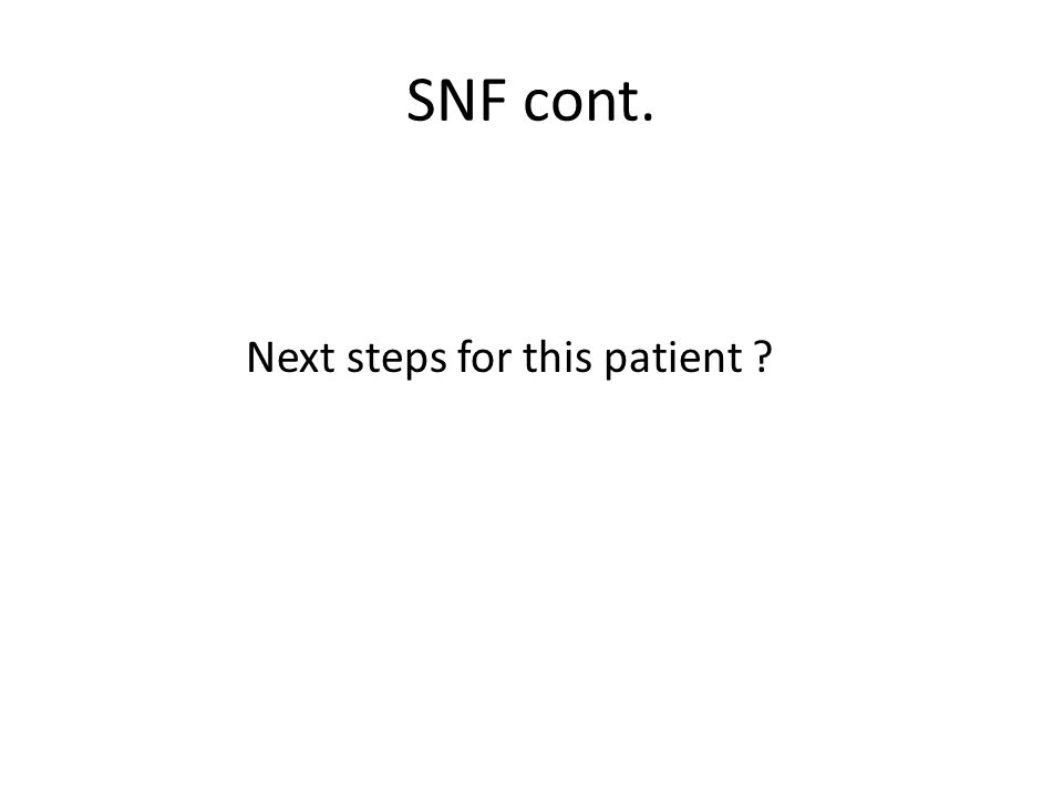 SNF cont. Next steps for this patient ?
