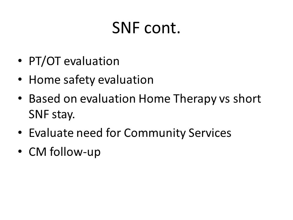 SNF cont. PT/OT evaluation Home safety evaluation Based on evaluation Home Therapy vs short SNF stay. Evaluate need for Community Services CM follow-u