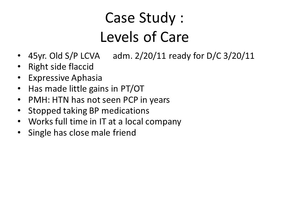 Case Study : Levels of Care 45yr. Old S/P LCVA adm. 2/20/11 ready for D/C 3/20/11 Right side flaccid Expressive Aphasia Has made little gains in PT/OT