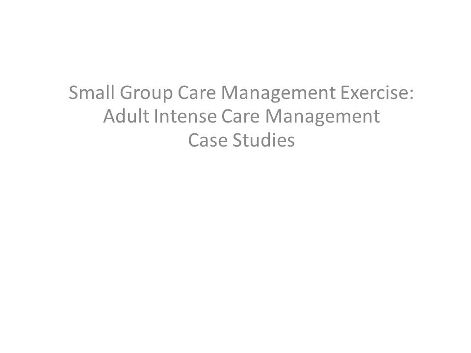 Small Group Care Management Exercise: Adult Intense Care Management Case Studies