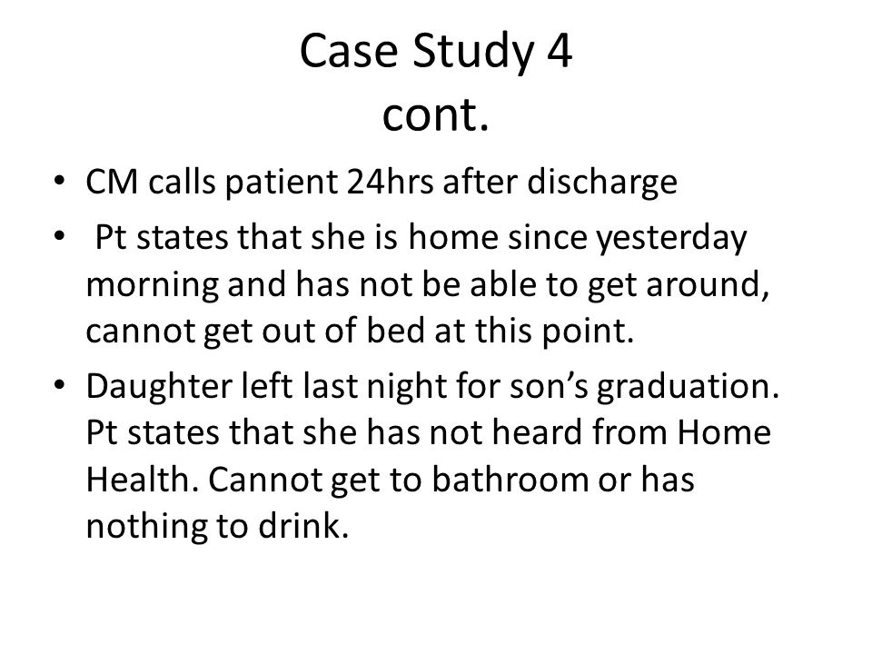 Case Study 4 cont. CM calls patient 24hrs after discharge Pt states that she is home since yesterday morning and has not be able to get around, cannot