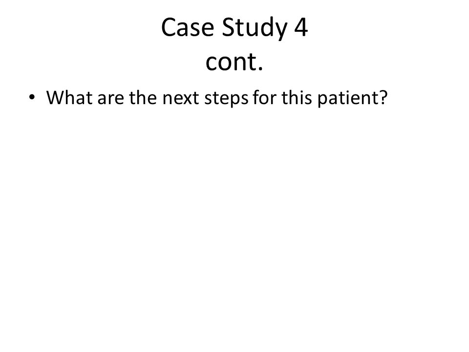 Case Study 4 cont. What are the next steps for this patient