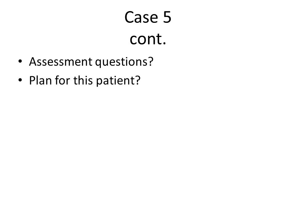 Case 5 cont. Assessment questions Plan for this patient