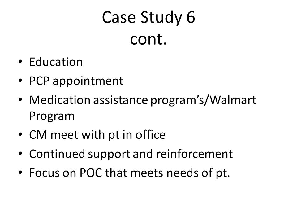 Case Study 6 cont. Education PCP appointment Medication assistance program's/Walmart Program CM meet with pt in office Continued support and reinforce