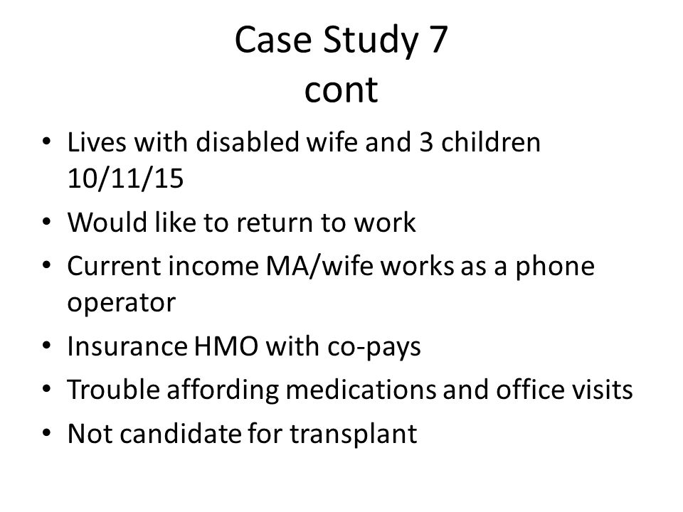 Case Study 7 cont Lives with disabled wife and 3 children 10/11/15 Would like to return to work Current income MA/wife works as a phone operator Insurance HMO with co-pays Trouble affording medications and office visits Not candidate for transplant