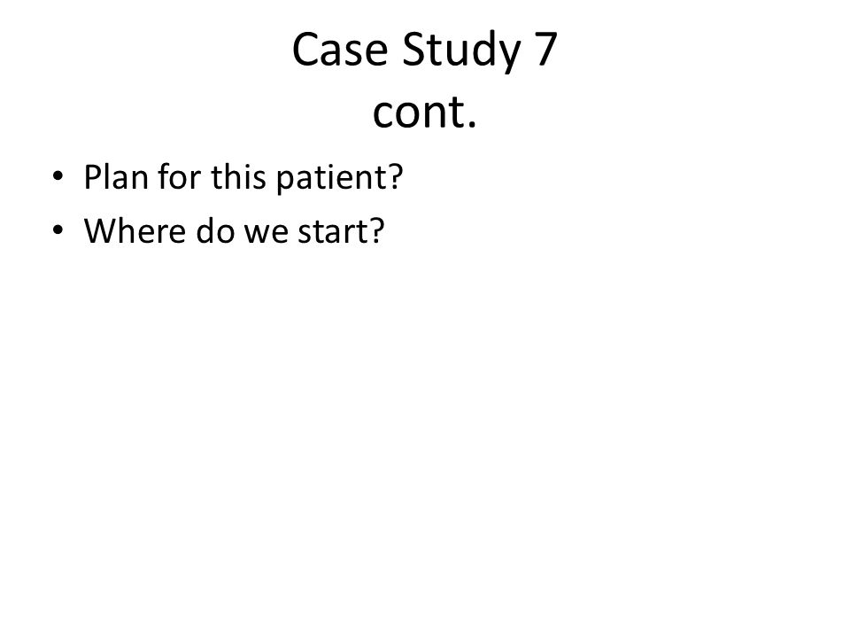 Case Study 7 cont. Plan for this patient Where do we start