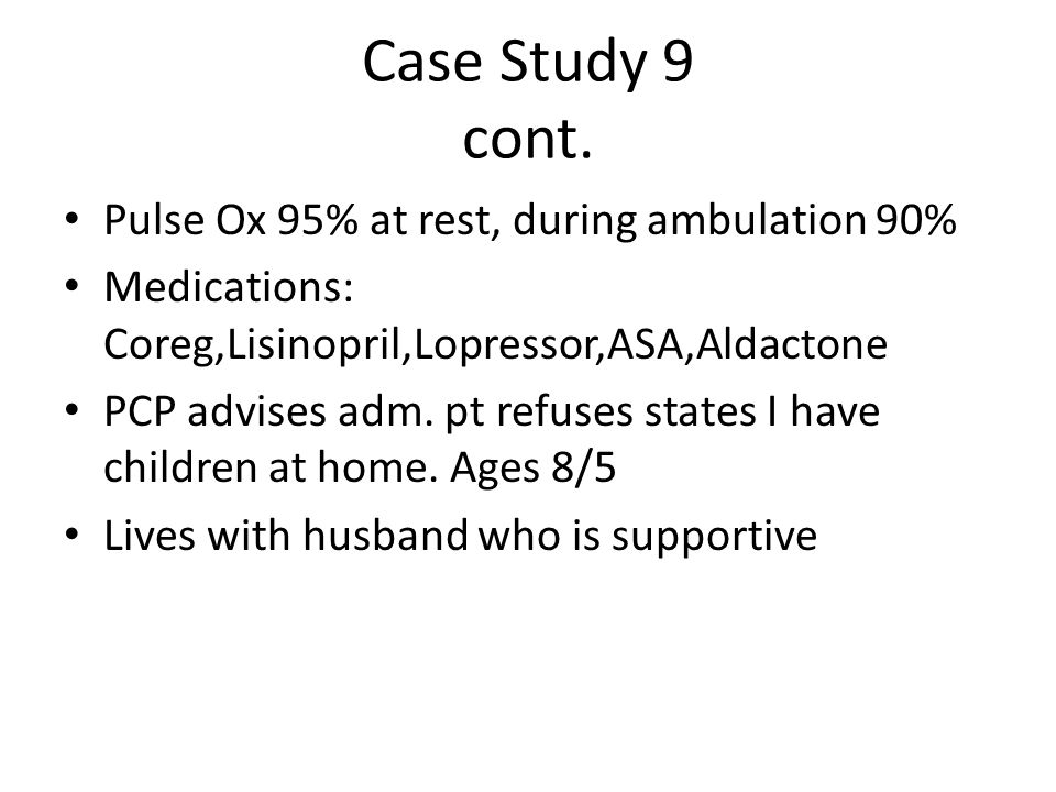 Case Study 9 cont. Pulse Ox 95% at rest, during ambulation 90% Medications: Coreg,Lisinopril,Lopressor,ASA,Aldactone PCP advises adm. pt refuses state
