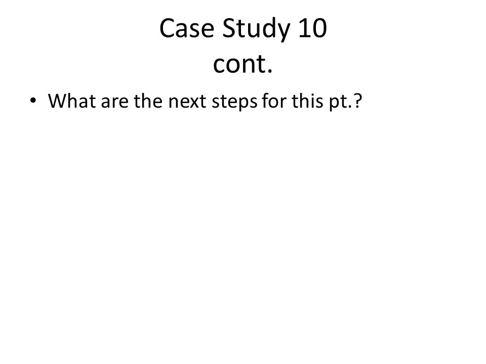 Case Study 10 cont. What are the next steps for this pt.
