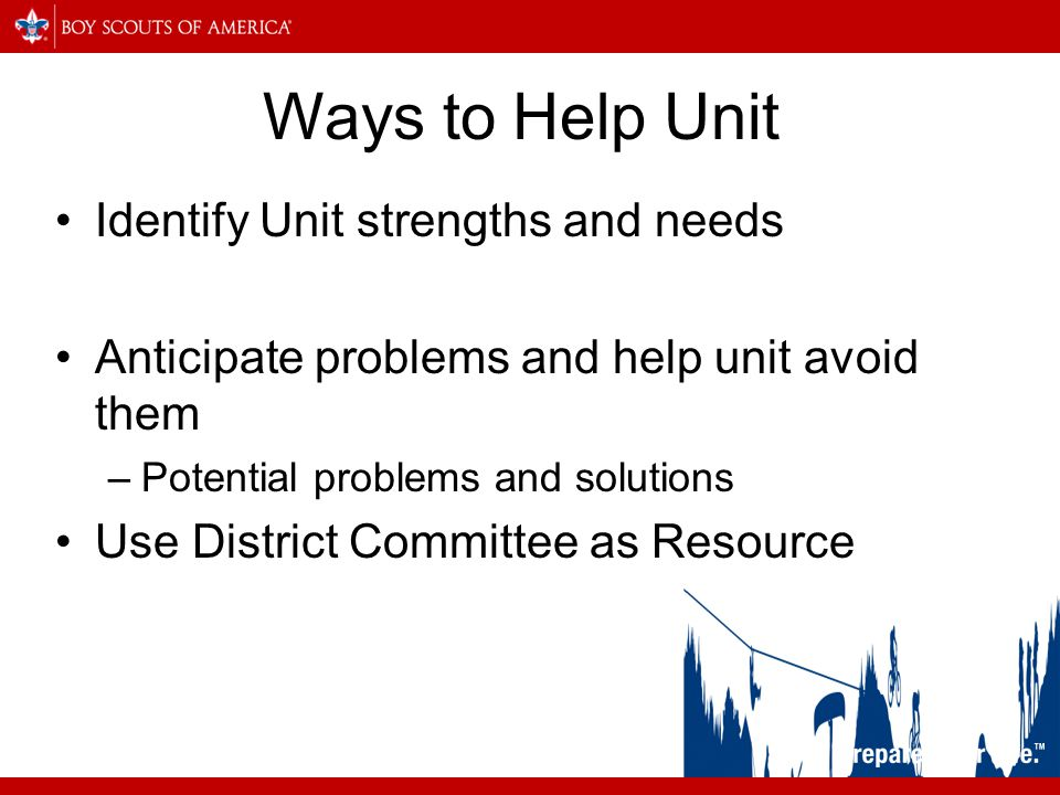 Ways to Help Unit Identify Unit strengths and needs Anticipate problems and help unit avoid them –Potential problems and solutions Use District Committee as Resource