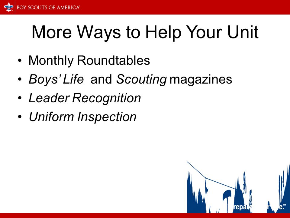 More Ways to Help Your Unit Monthly Roundtables Boys' Life and Scouting magazines Leader Recognition Uniform Inspection