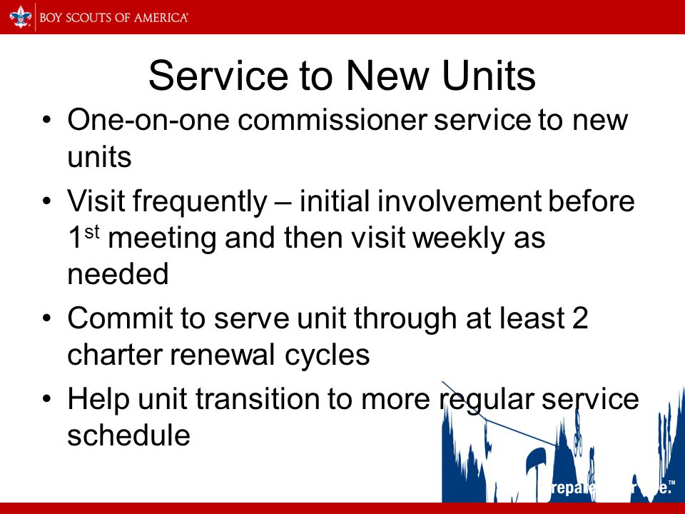 Service to New Units One-on-one commissioner service to new units Visit frequently – initial involvement before 1 st meeting and then visit weekly as needed Commit to serve unit through at least 2 charter renewal cycles Help unit transition to more regular service schedule