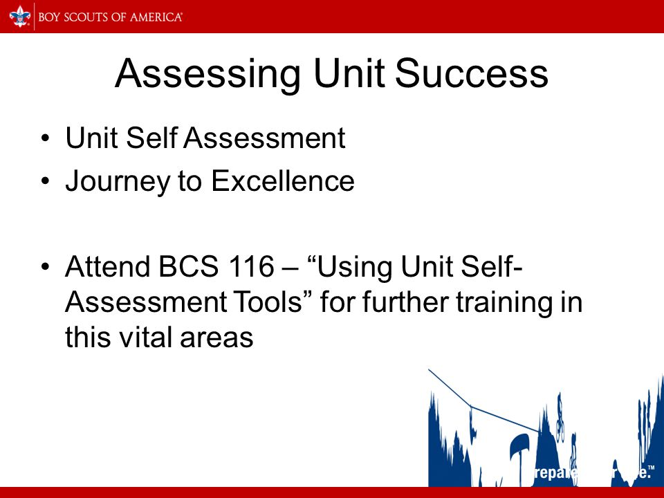 Assessing Unit Success Unit Self Assessment Journey to Excellence Attend BCS 116 – Using Unit Self- Assessment Tools for further training in this vital areas