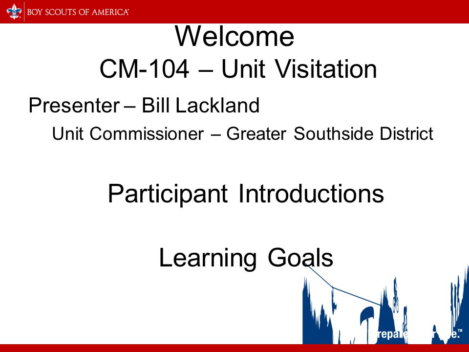 Welcome CM-104 – Unit Visitation Presenter – Bill Lackland Unit Commissioner – Greater Southside District Participant Introductions Learning Goals