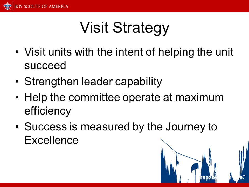 Visit Strategy Visit units with the intent of helping the unit succeed Strengthen leader capability Help the committee operate at maximum efficiency Success is measured by the Journey to Excellence
