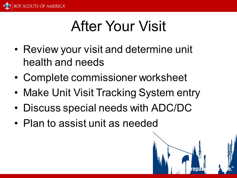 After Your Visit Review your visit and determine unit health and needs Complete commissioner worksheet Make Unit Visit Tracking System entry Discuss special needs with ADC/DC Plan to assist unit as needed