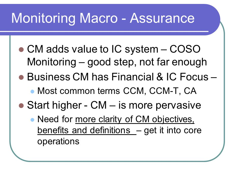 Monitoring Macro - Assurance CM adds value to IC system – COSO Monitoring – good step, not far enough Business CM has Financial & IC Focus – Most common terms CCM, CCM-T, CA Start higher - CM – is more pervasive Need for more clarity of CM objectives, benefits and definitions – get it into core operations