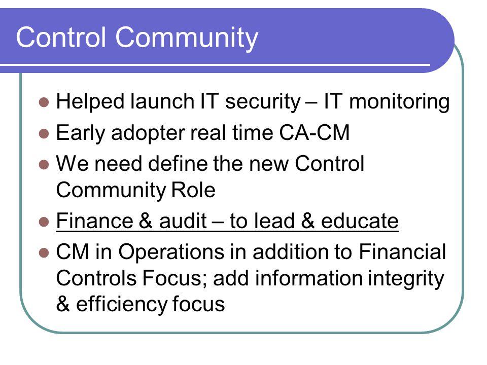 Control Community Helped launch IT security – IT monitoring Early adopter real time CA-CM We need define the new Control Community Role Finance & audit – to lead & educate CM in Operations in addition to Financial Controls Focus; add information integrity & efficiency focus